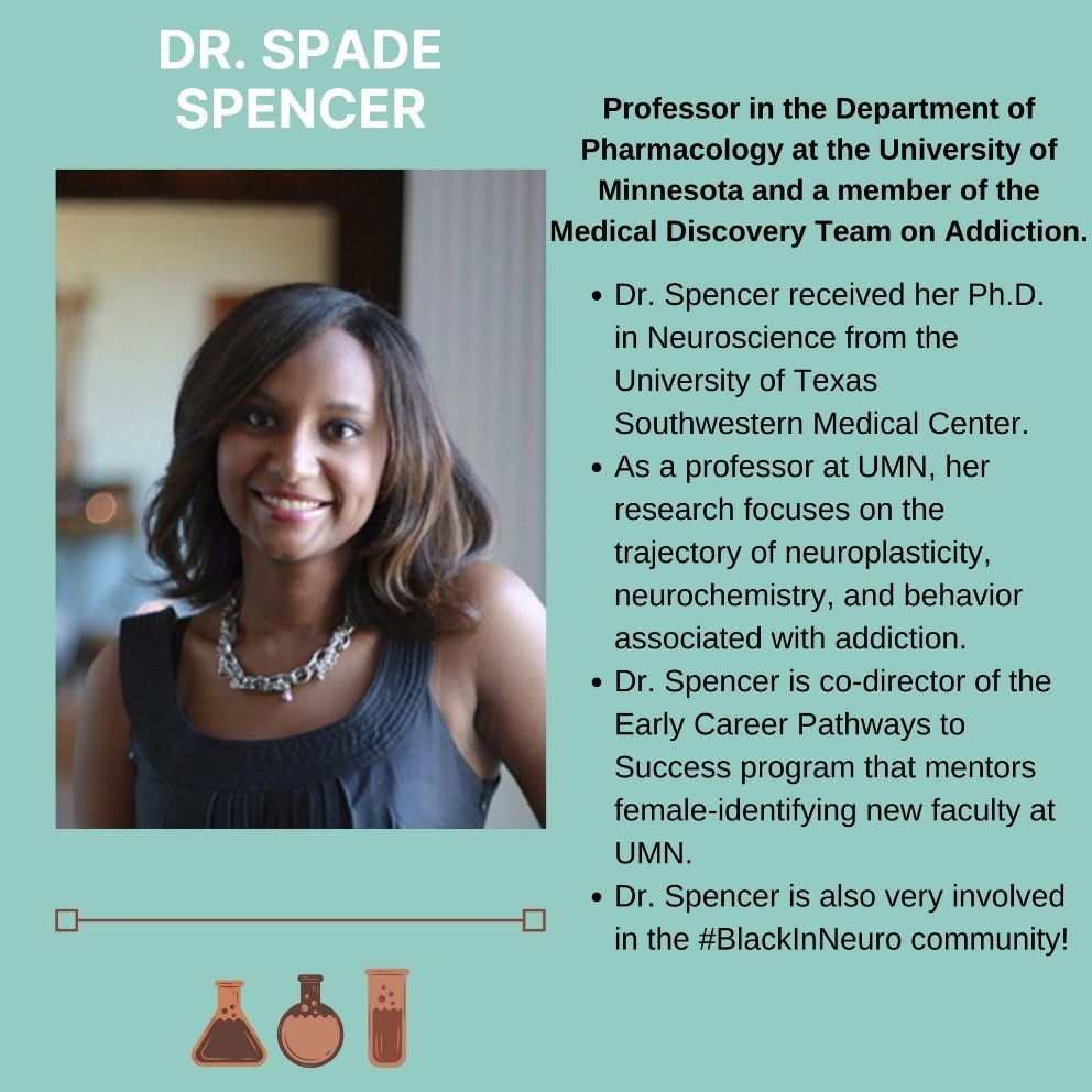 Pictured is a smiling, shoulder-length haired, black woman. Text states the following: Doctor Sade Spencer. Professor in the Department of Pharmacology at the University of Minnesota and a member of the Medical Discovery Team on Addiction. Doctor Spencer received her Ph.D. in Neuroscience from the University of Texas Southwestern Medical Center. As a professor at the University of Minnesota, her research focuses on the trajectory of neuroplasticity, neurochemistry, and behavior associated with addiction. Doctor Spencer is co-director of the Early Career Pathways to Success program that mentors female-identifying new faculty at the University of Minnesota. Doctor Spencer is also very involved in the #BlackInNeuro community.
